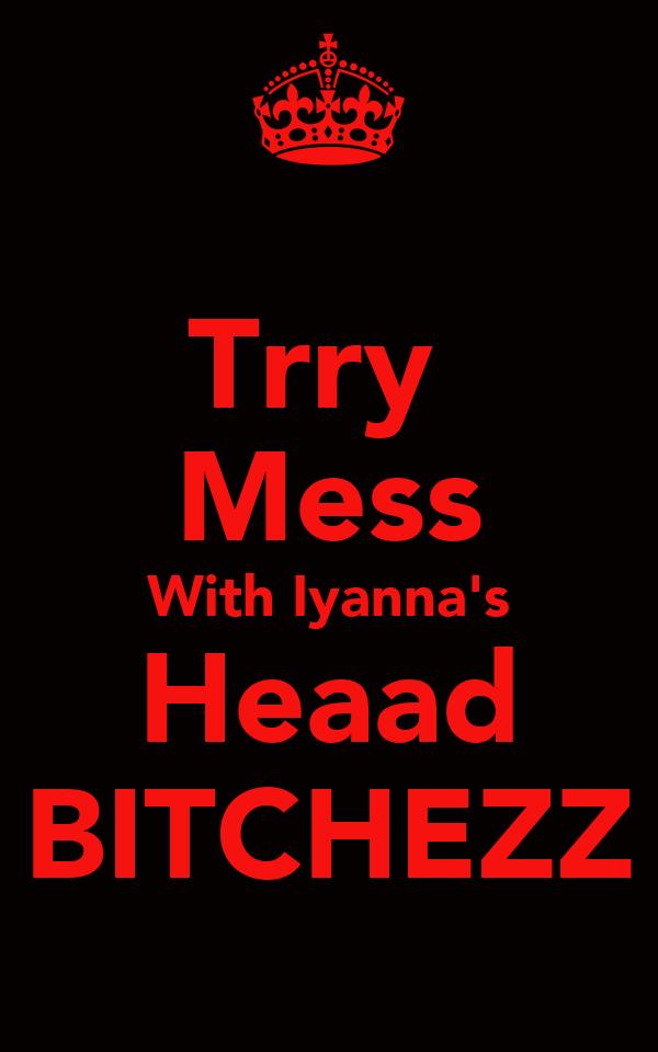 Trry  Mess With Iyanna's Heaad BITCHEZZ