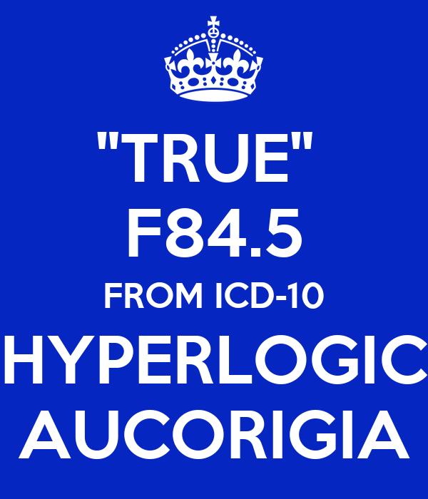 """""""TRUE""""  F84.5 FROM ICD-10 HYPERLOGIC AUCORIGIA"""