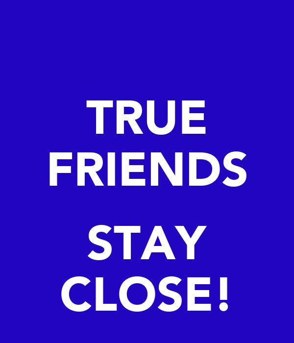 TRUE FRIENDS  STAY CLOSE!