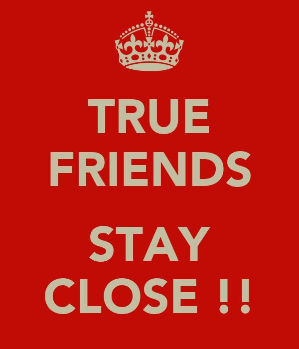 TRUE FRIENDS  STAY CLOSE !!