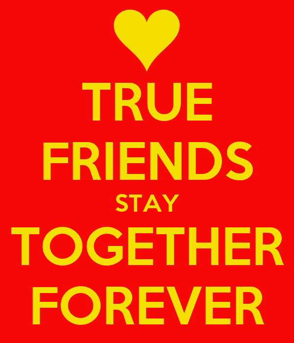 TRUE FRIENDS STAY TOGETHER FOREVER