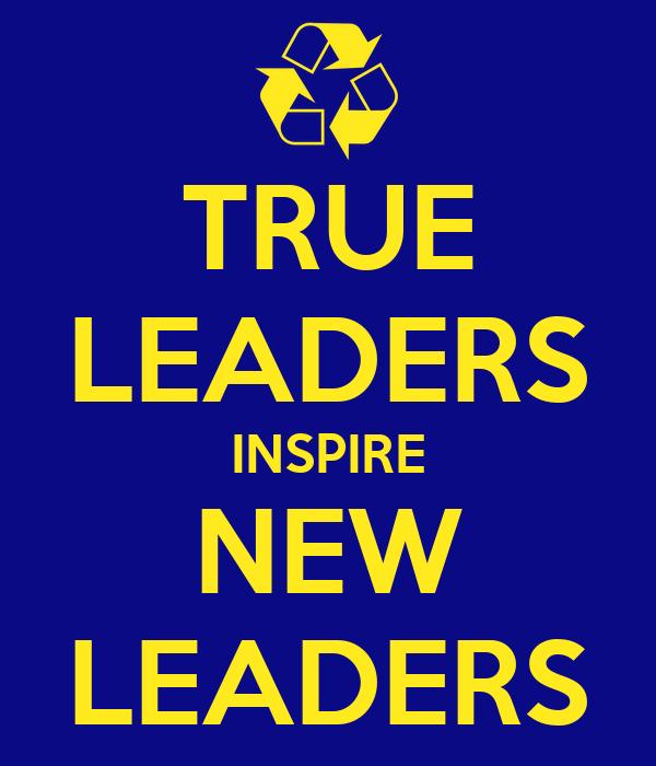 TRUE LEADERS INSPIRE NEW LEADERS