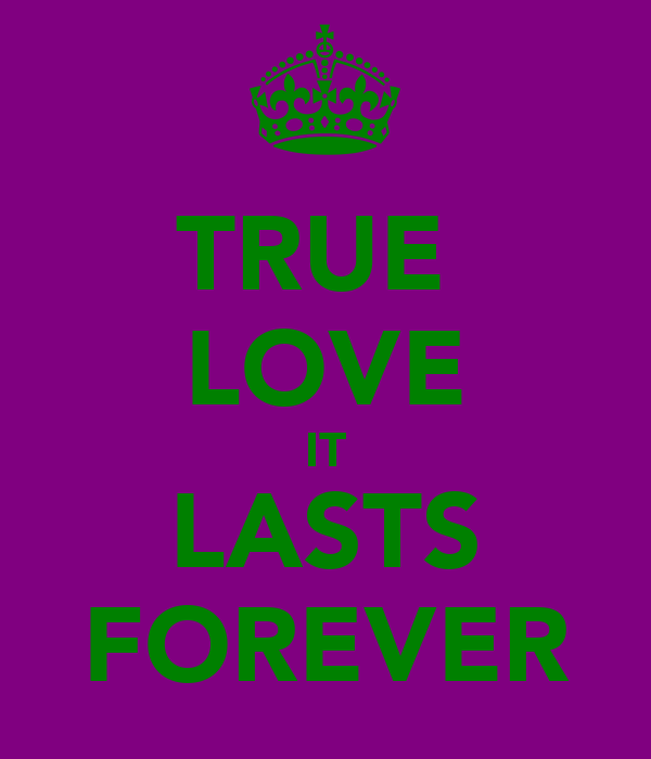TRUE  LOVE IT LASTS FOREVER