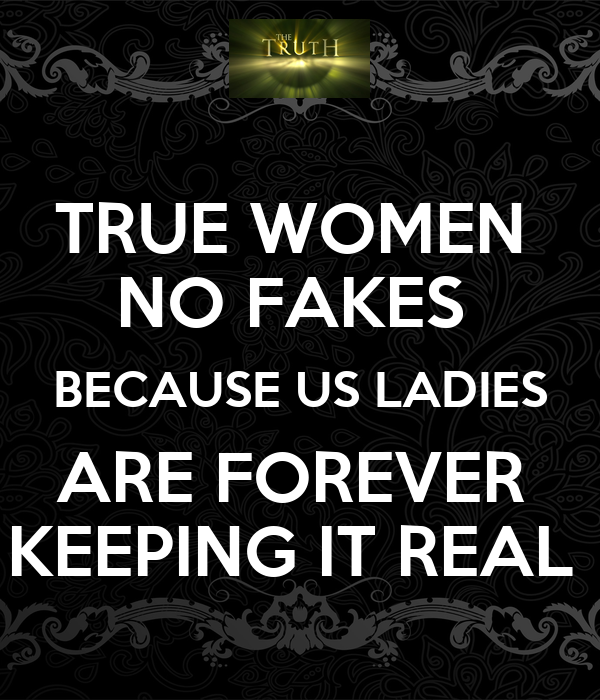 TRUE WOMEN  NO FAKES  BECAUSE US LADIES ARE FOREVER  KEEPING IT REAL
