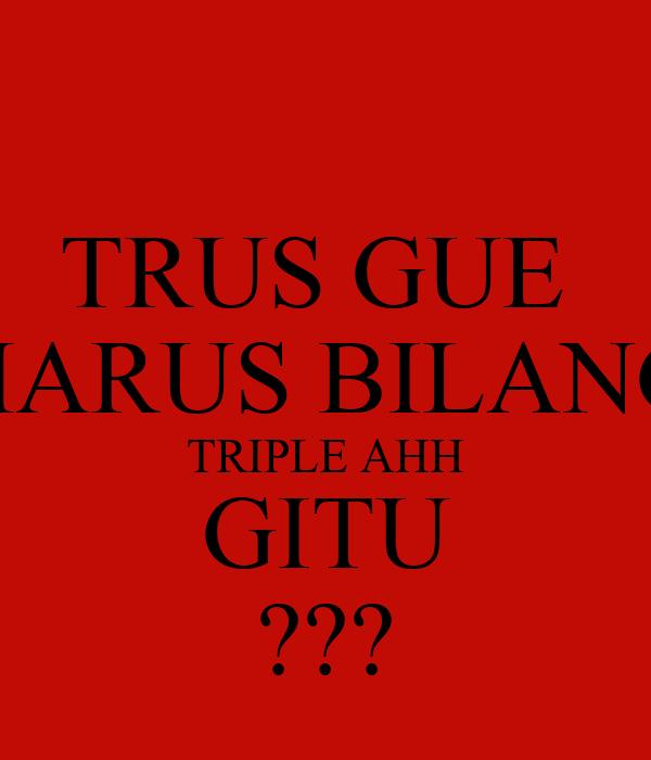 TRUS GUE  HARUS BILANG TRIPLE AHH GITU ???