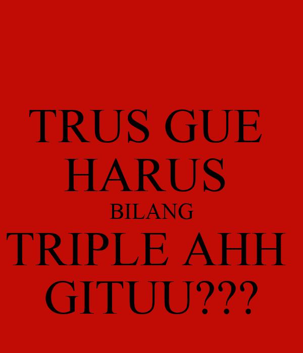 TRUS GUE  HARUS  BILANG TRIPLE AHH  GITUU???