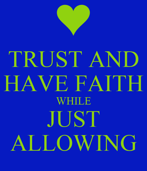 TRUST AND HAVE FAITH WHILE JUST ALLOWING