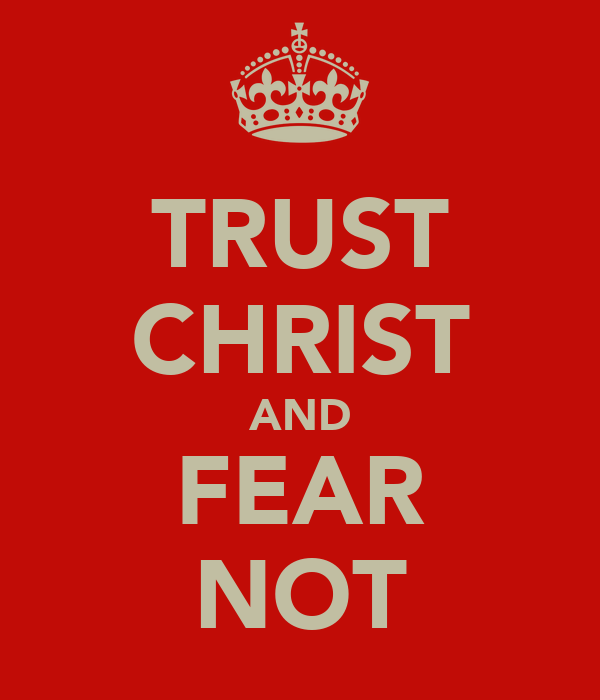 TRUST CHRIST AND FEAR NOT
