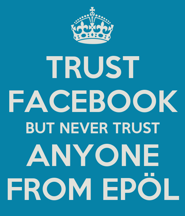 TRUST FACEBOOK BUT NEVER TRUST ANYONE FROM EPÖL