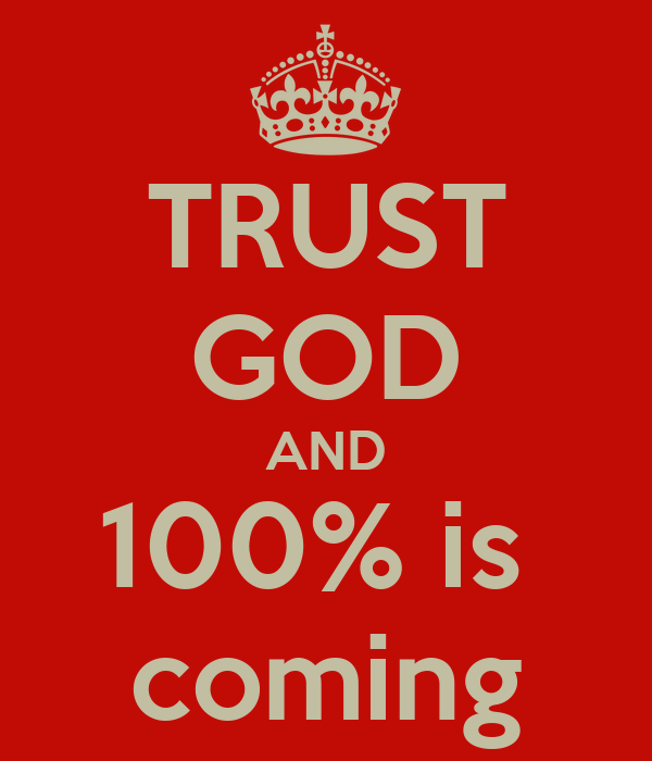 TRUST GOD AND 100% is  coming