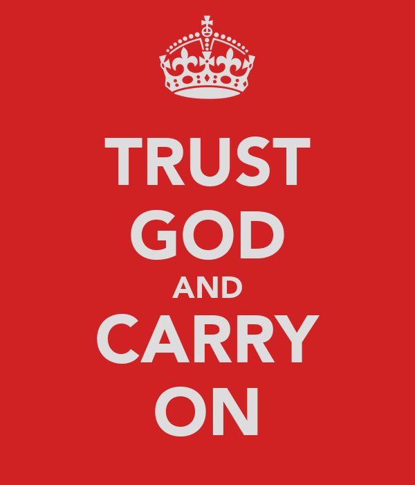 TRUST GOD AND CARRY ON