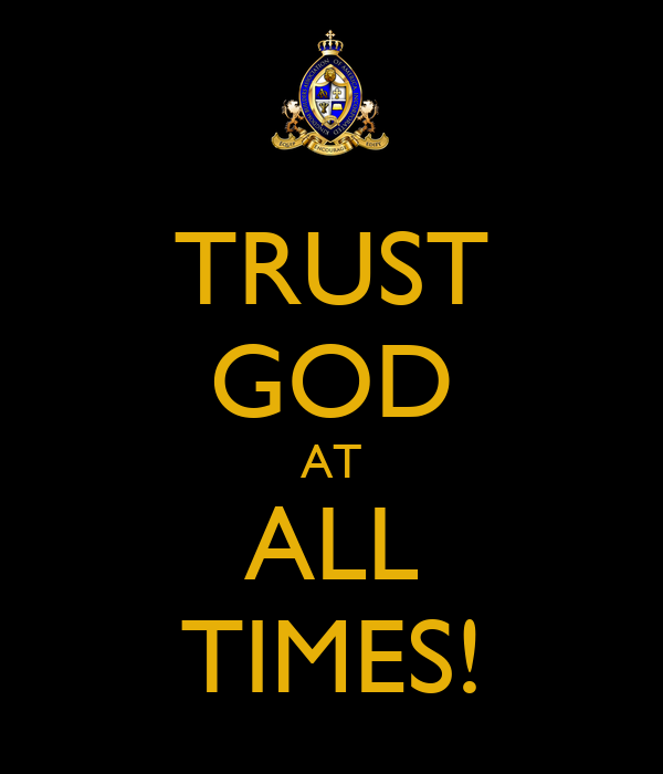 TRUST GOD AT ALL TIMES!