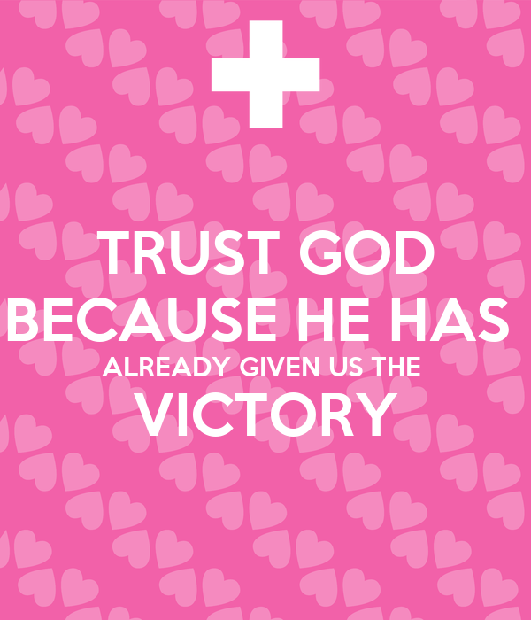 TRUST GOD BECAUSE HE HAS  ALREADY GIVEN US THE  VICTORY