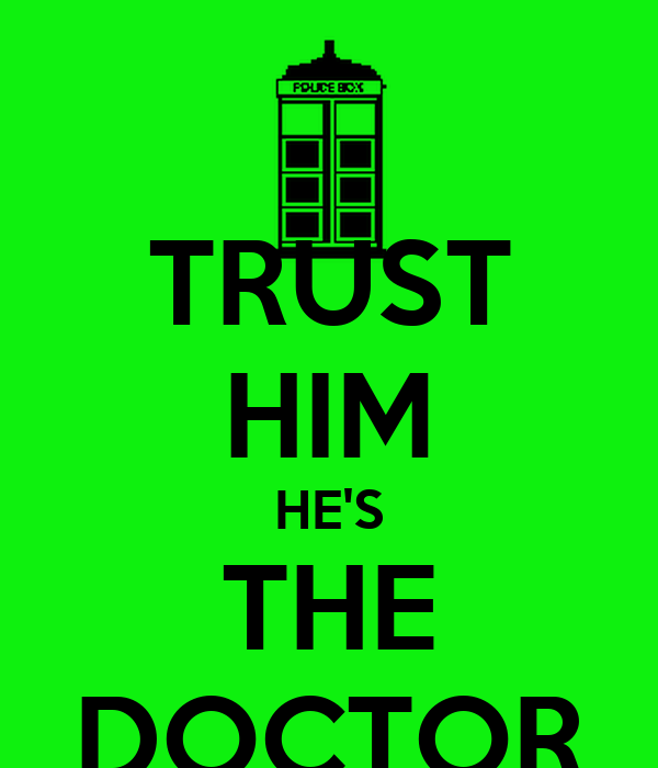 TRUST HIM HE'S THE DOCTOR