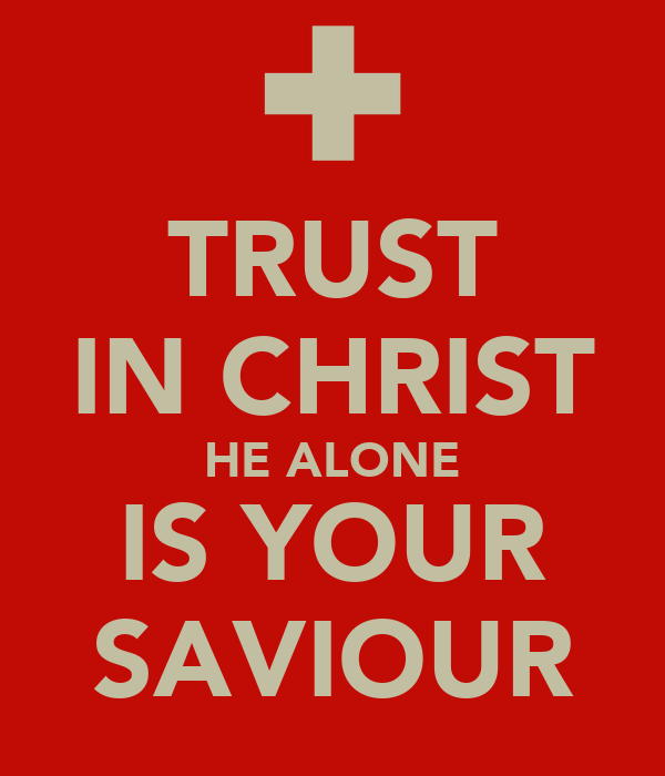 TRUST IN CHRIST HE ALONE IS YOUR SAVIOUR