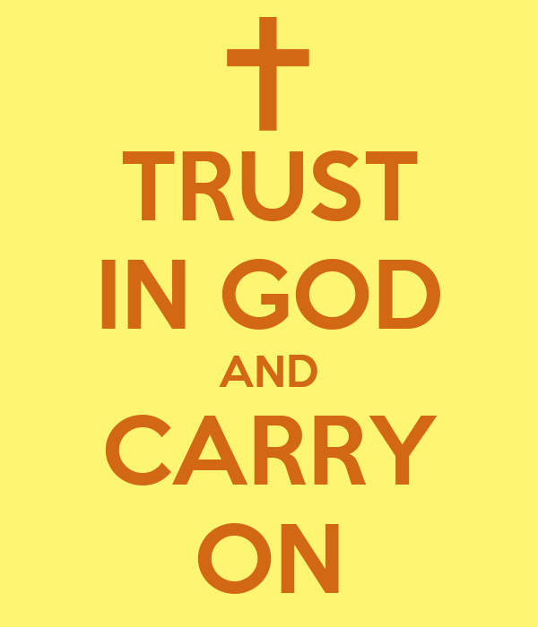 TRUST IN GOD AND CARRY ON