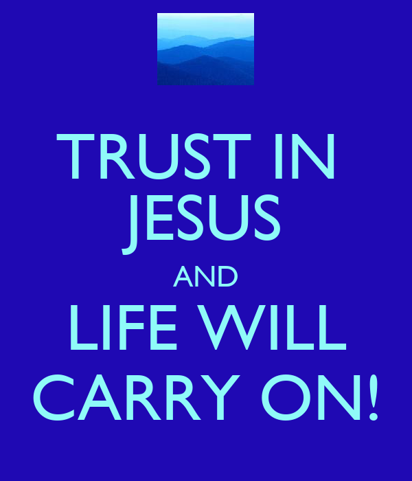 TRUST IN  JESUS AND LIFE WILL CARRY ON!