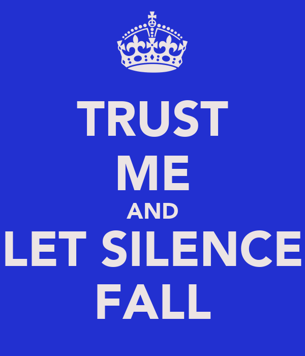 TRUST ME AND LET SILENCE FALL