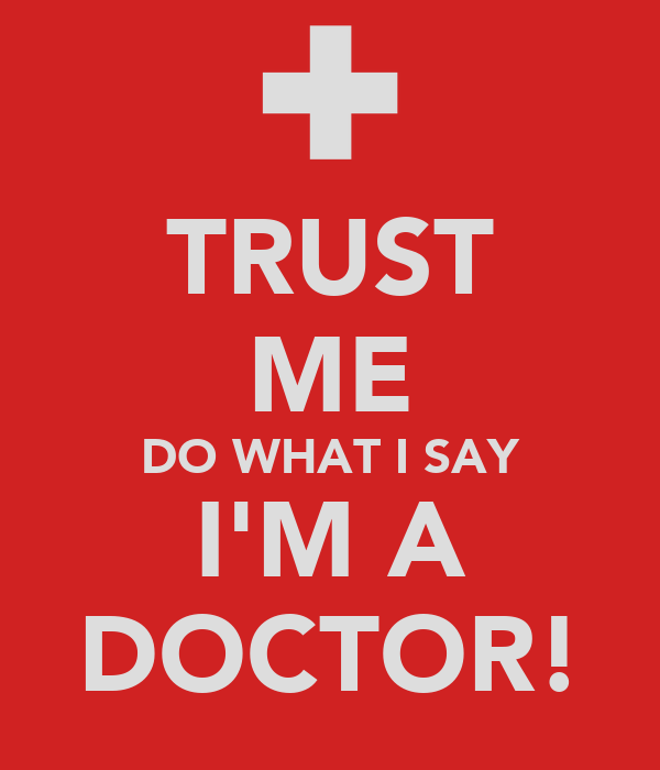 TRUST ME DO WHAT I SAY I'M A DOCTOR!