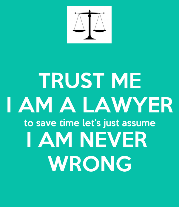 TRUST ME I AM A LAWYER to save time let's just assume I AM NEVER  WRONG