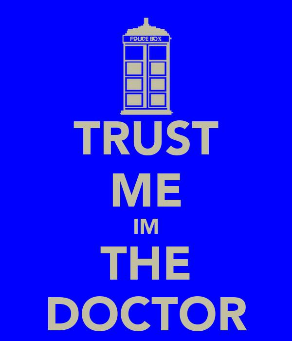 TRUST ME IM THE DOCTOR