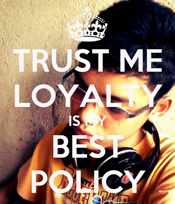 TRUST ME LOYALTY IS MY BEST POLICY