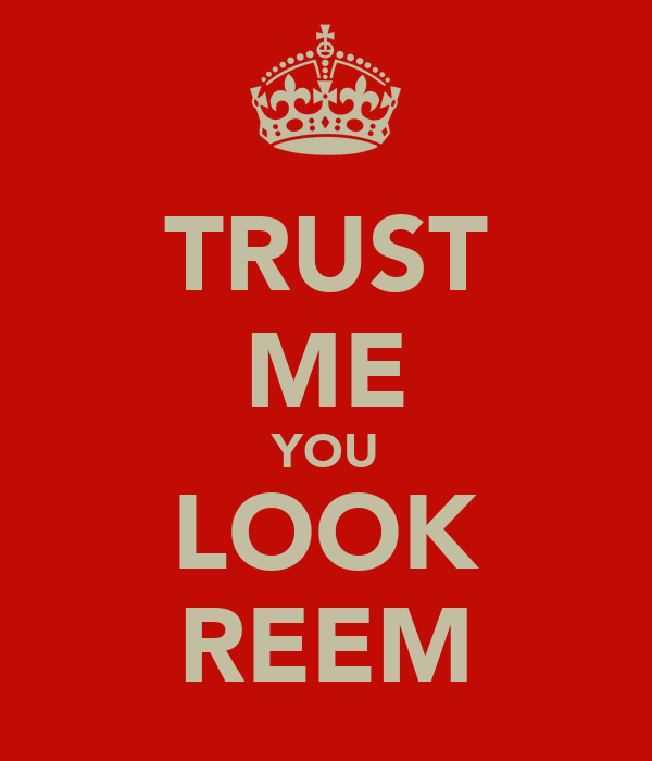 TRUST ME YOU LOOK REEM
