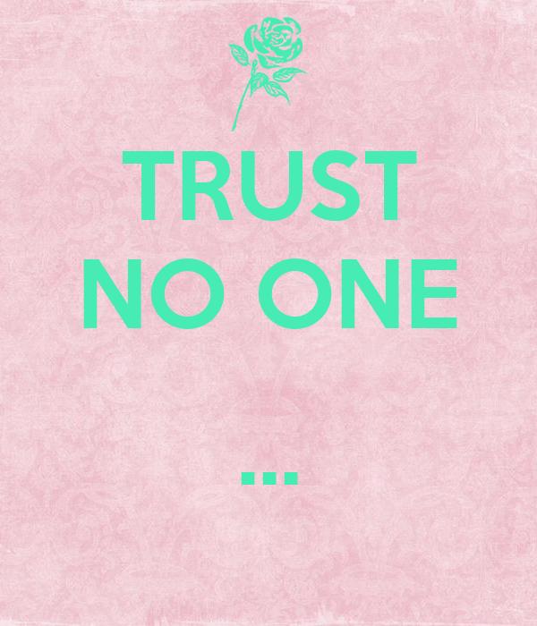 TRUST NO ONE  ...