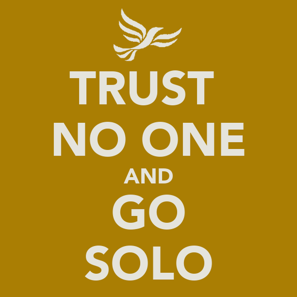 TRUST  NO ONE AND GO SOLO