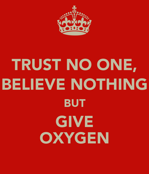 TRUST NO ONE, BELIEVE NOTHING BUT GIVE OXYGEN