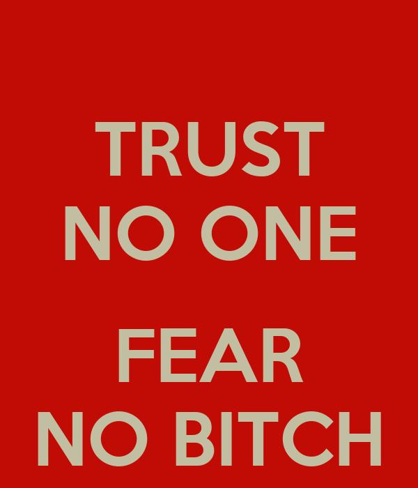 TRUST NO ONE  FEAR NO BITCH