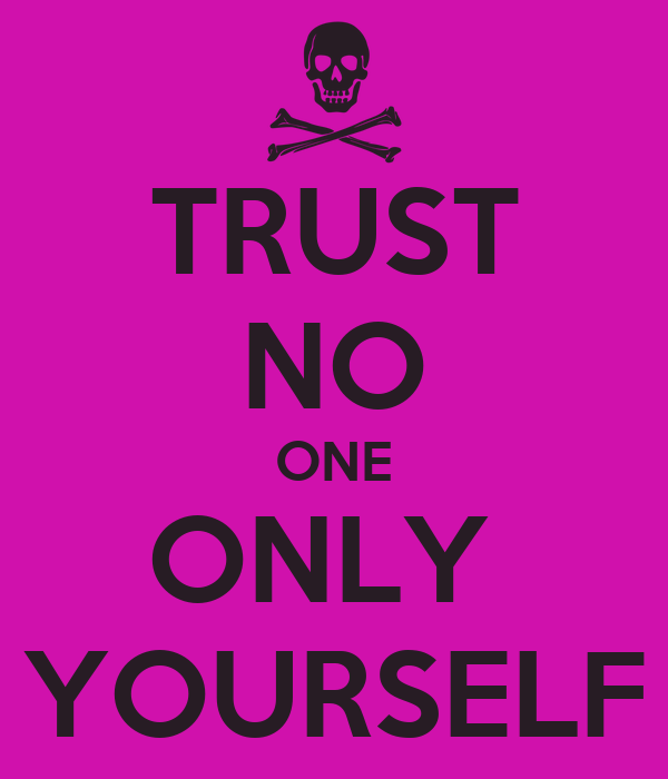 TRUST NO ONE ONLY  YOURSELF
