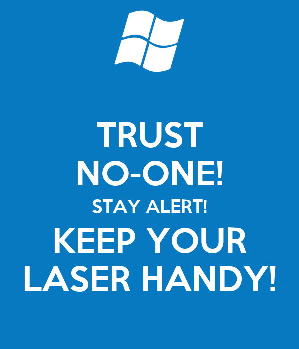 TRUST NO-ONE! STAY ALERT! KEEP YOUR LASER HANDY!