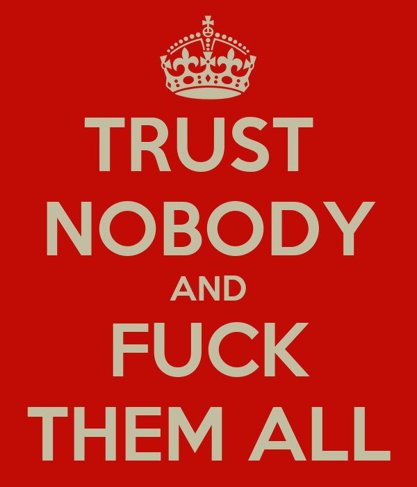TRUST  NOBODY AND FUCK THEM ALL