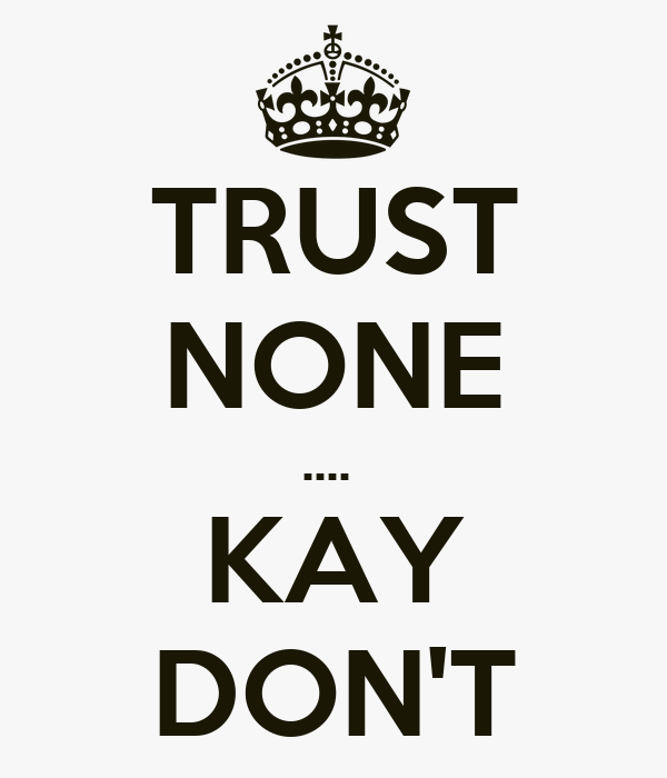 TRUST NONE ....  KAY DON'T