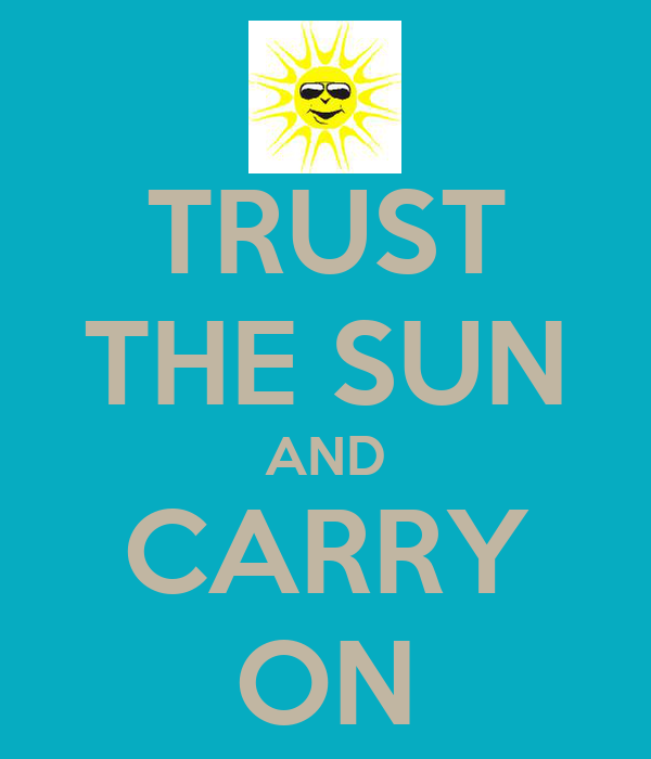 TRUST THE SUN AND CARRY ON