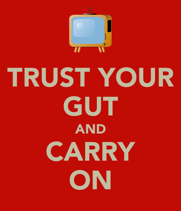 TRUST YOUR GUT AND CARRY ON