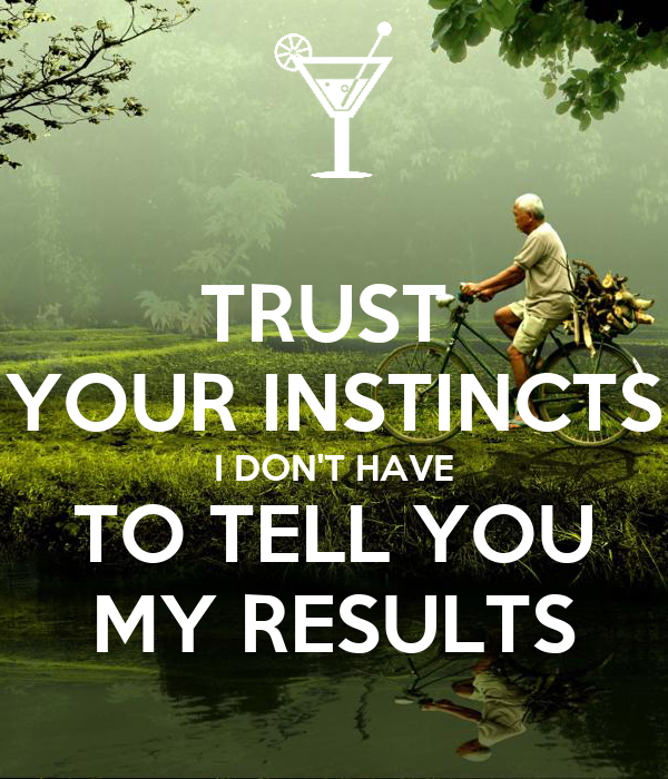 TRUST  YOUR INSTINCTS I DON'T HAVE TO TELL YOU MY RESULTS