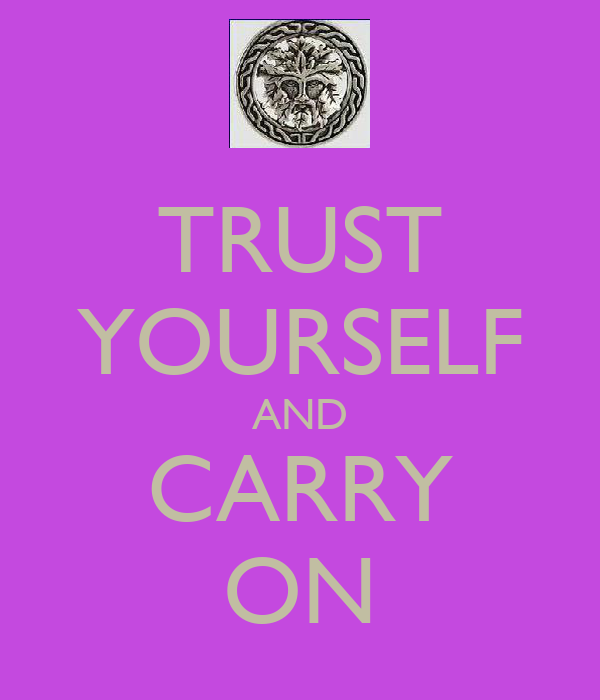 TRUST YOURSELF AND CARRY ON