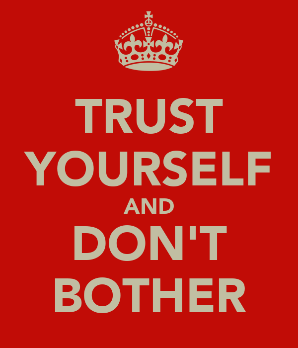 TRUST YOURSELF AND DON'T BOTHER