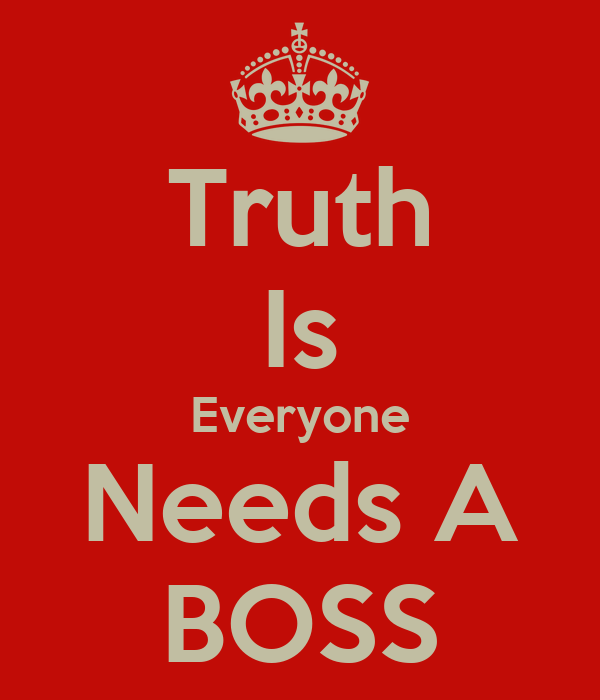 Truth Is Everyone Needs A BOSS