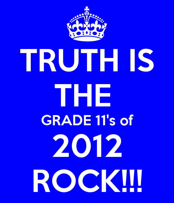 TRUTH IS THE  GRADE 11's of 2012 ROCK!!!