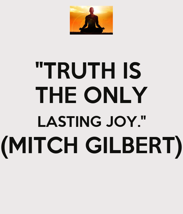 """""""TRUTH IS  THE ONLY LASTING JOY."""" (MITCH GILBERT)"""