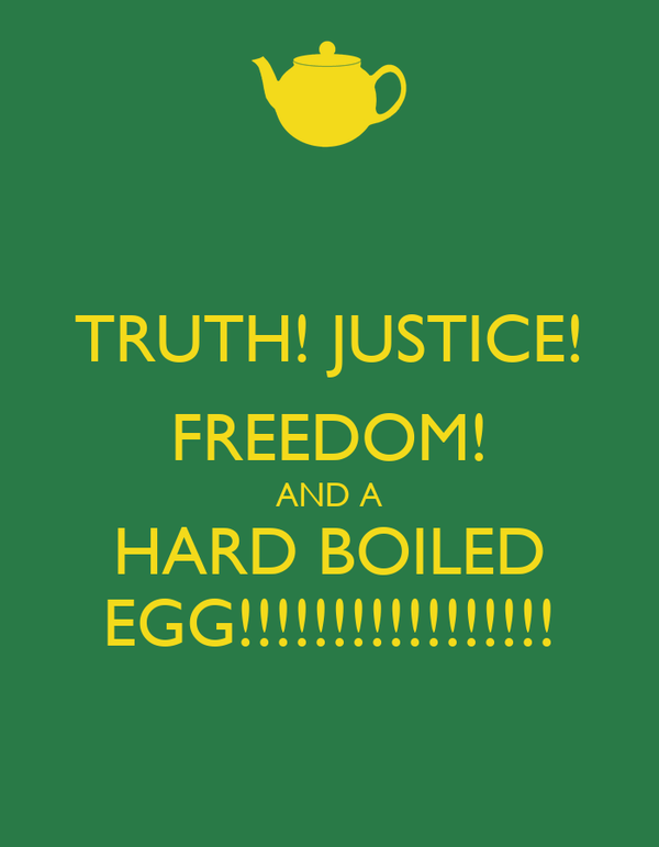 TRUTH! JUSTICE! FREEDOM! AND A HARD BOILED EGG!!!!!!!!!!!!!!!!!