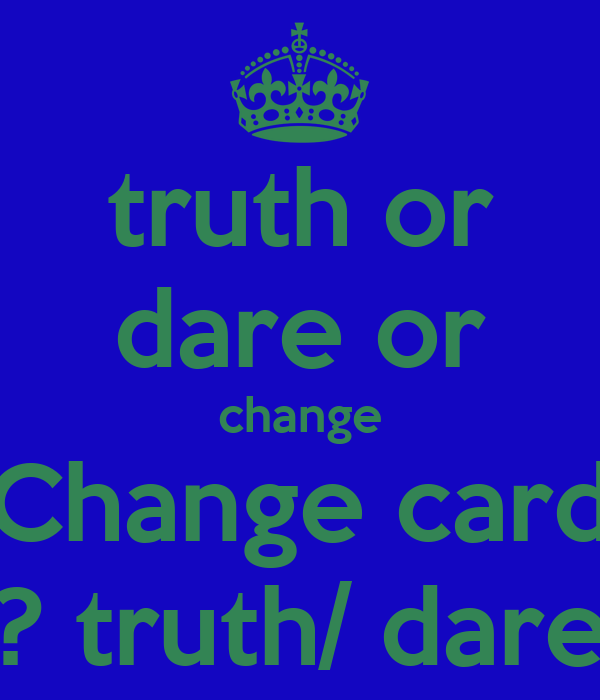 truth or dare or change Change card ? truth/ dare
