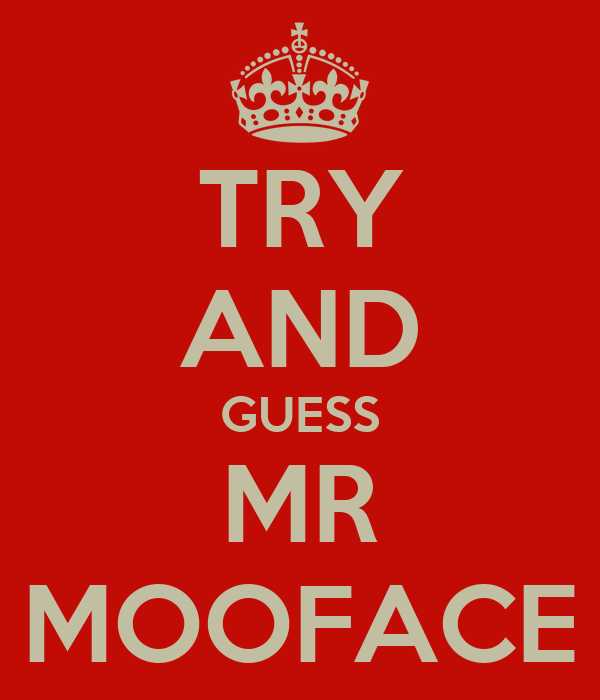TRY AND GUESS MR MOOFACE
