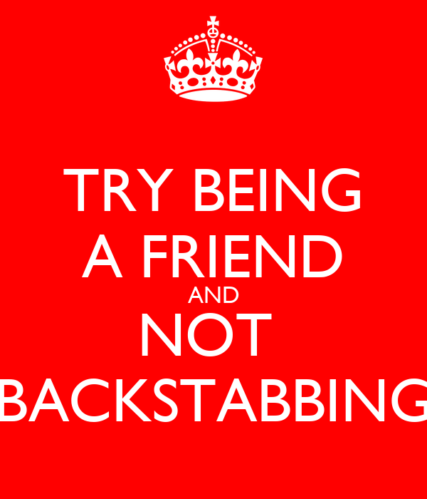 TRY BEING A FRIEND AND NOT  BACKSTABBING