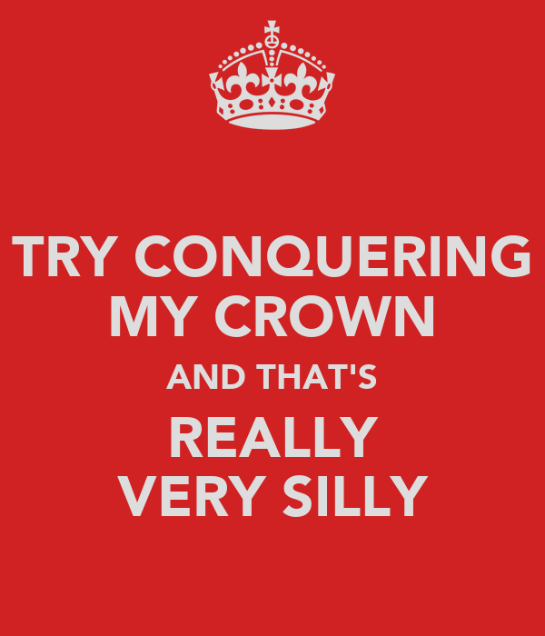 TRY CONQUERING MY CROWN AND THAT'S REALLY VERY SILLY