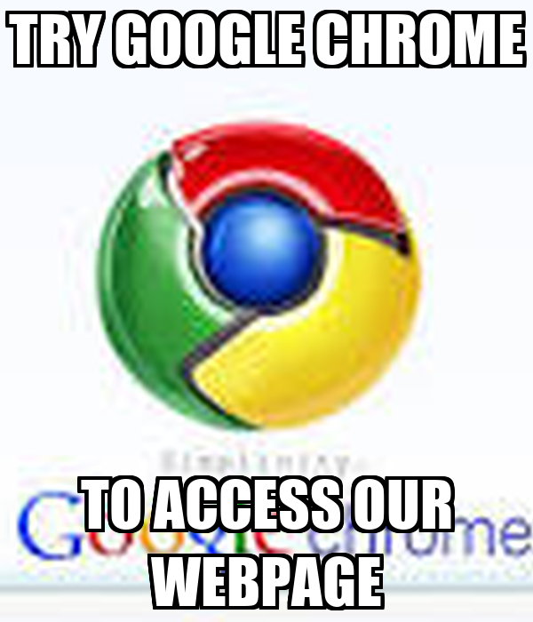 TRY GOOGLE CHROME TO ACCESS OUR WEBPAGE