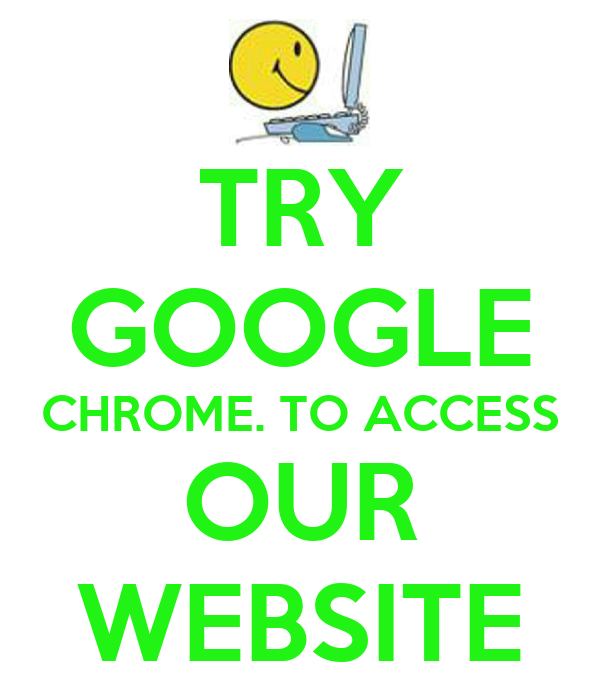 TRY GOOGLE CHROME. TO ACCESS OUR WEBSITE